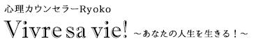 心理カウンセラーRYOKO | Vivre sa vie!~あなたの人生を生きる!~